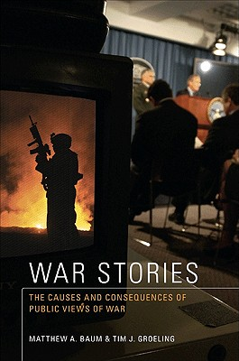 War Stories: The Causes and Consequences of Public Views of War - Baum, Matthew A, and Groeling, Tim J