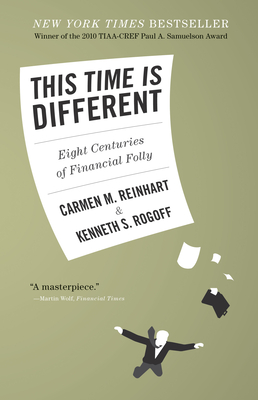 This Time Is Different: Eight Centuries of Financial Folly - Reinhart, Carmen M, and Rogoff, Kenneth S