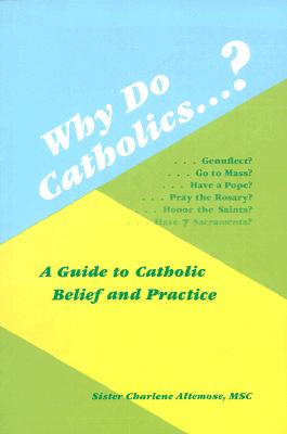 Why Do Catholics...?: A Guide to Catholic Belief and Practice - Altemose, Charlene
