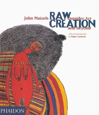 Raw Creation: Outsider Art & Beyond - Maizels, John, and Cardinal, Roger (Introduction by)