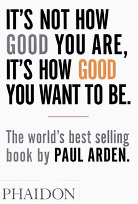 It's Not How Good You Are, It's How Good You Want to Be - Arden, Paul