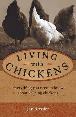 """Living with Chickens: Everything You Need to Know to Raise Your Own Backyard Flock - Rossier, Jay, and Hansen, Geoff (Photographer), and """"American Poultry Association"""" (Introduction by)"""