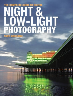 The Complete Guide to Digital Night & Low-Light Photography - Worobiec, Tony