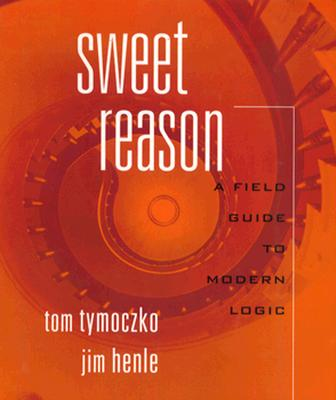 Sweet Reason: A Field Guide to Logic - Tymoczko, Tom, and Henle, James M, and Tymoczko, Thomas