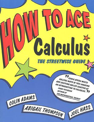 How to Ace Calculus: The Streetwise Guide - Adams, Colin C, Professor, and Thompson, Abigail, and Hass, Joel