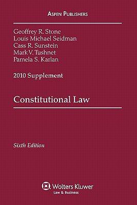 Constitutional Law, 2010 Supplement - Stone, Geoffrey R, and Seidman, Louis Michael, and Sunstein, Cass R