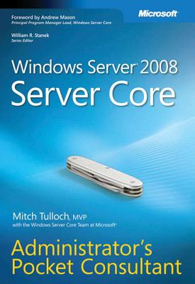 Windows Server 2008 Server Core Administrator's Pocket Consultant - Tulloch, Mitch, and Stanek, William R (Editor), and Windows Server Core Team at Microsoft