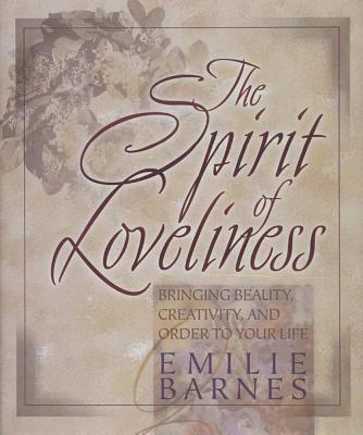 The Spirit of Loveliness: Bringing Beauty, Creativity, and Order to Your Life - Barnes, Emilie