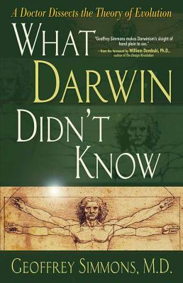 What Darwin Didn't Know: A Doctor Dissects the Theory of Evolution - Simmons, Geoffrey S, and Dembski, William A, and Simmons, M D