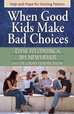 When Good Kids Make Bad Choices - Fitzpatrick, Elyse, and Newheiser, Jim, and Hendrickson, Laura, Dr.