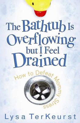 The Bathtub Is Overflowing But I Feel Drained: How to Defeat Mommy Stress - TerKeurst, Lysa