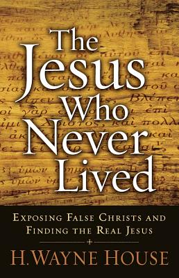The Jesus Who Never Lived: Exposing False Christs and Finding the Real Jesus - House, H Wayne, Dr., Th.D., J.D.