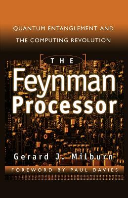 The Feynman Processor: Quantum Entanglement and the Computing Revolution - Milburn, Gerard J, Professor, and Davies, Paul (Foreword by)