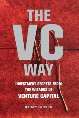 VC Way: Investment Secrets from the Wizards of Venture Capital - Zygmont, Jeffrey
