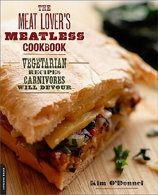 The Meat Lover's Meatless Cookbook: Vegetarian Recipes Carnivores Will Devour - O'Donnel, Kim, and Kohn, Myra (Photographer), and Lawrence, Robert S (Foreword by)