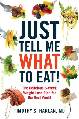 Just Tell Me What to Eat!: The Delicious 6-Week Weight-Loss Plan for the Real World - Harlan, Timothy S, M.D.