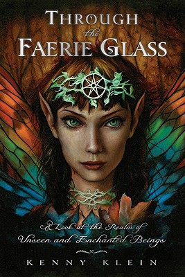 Through the Faerie Glass: A Look at the Realm of Unseen and Enchanted Beings - Klein, Kenny