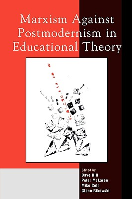 Marxism Against Postmodernism in Educational Theory - Hill, Dave (Contributions by), and McLaren, Peter (Editor), and Rikowski, Glenn (Editor)