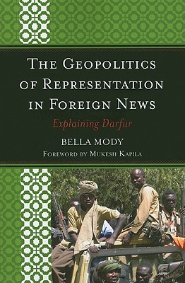 The Geopolitics of Representation in Foreign News: Explaining Darfur - Mody, Bella, Dr., and Kapila, Mukesh (Foreword by)