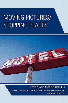 Moving Pictures/Stopping Places: Hotels and Motels on Film - Clarke, David B (Editor), and Clarke, David B (Editor), and Doel, Marcus A, Professor (Editor)