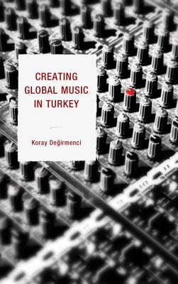 Creating Global Music in Turkey - Degirmenci, Koray