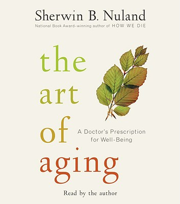 The Art of Aging: A Doctor's Prescription for Well-Being - Nuland, Sherwin B (Read by)