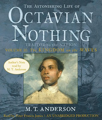 The Astonishing Life of Octavian Nothing, Traitor to the Nation, Volume II: The Kingdom on the Waves - Anderson, M T, and James, Peter Francis (Read by)
