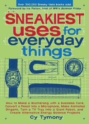 Sneakiest Uses for Everyday Things: How to Make a Boomerang with a Business Card, Convert a Pencil Into a Microphone, Make Animated Origami, Turn a TV Tray Into a Giant Robot, and Create Alternative Energy Science Projects - Tymony, Cy