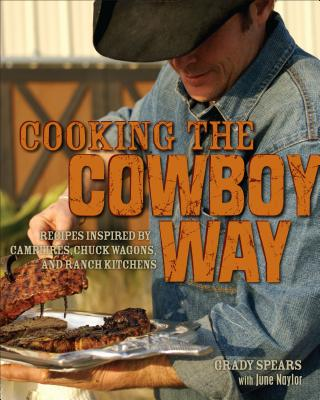 Cooking the Cowboy Way: Recipes Inspired by Campfires, Chuck Wagons, and Ranch Kitchens - Spears, Grady, and Manning, David (Photographer), and Naylor, June