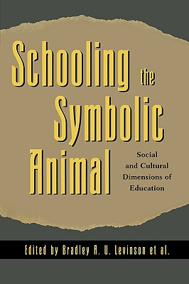 Schooling the Symbolic Animal: Social and Cultural Dimensions of Education: Social and Cultural Dimensions of Education - Levinson, Bradley A U (Editor), and Borman, Kathryn M (Editor), and Eisenhart, Margaret (Editor)