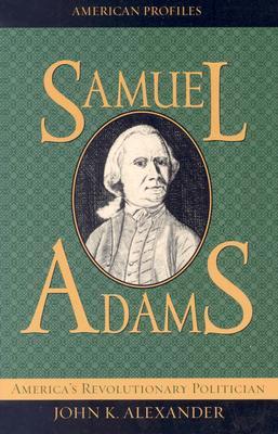 Samuel Adams: America's Revolutionary Politician - Alexander, John K