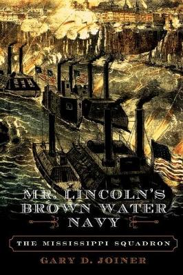 Mr. Lincoln's Brown Water Navy: The Mississippi Squadron - Joiner, Gary D, PH.D