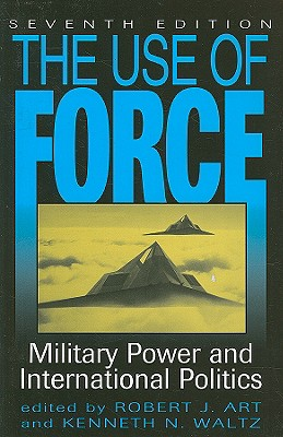 The Use of Force: Military Power and International Politics - Art, Robert J (Editor), and Waltz, Kenneth Neal (Editor)