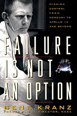 Failure Is Not an Option: Mission Control from Mercury to Apollo 13 and Beyond - Kranz, Gene