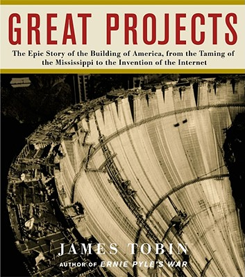 Great Projects: The Epic Story of the Building of America, from the Taming of the Mississippi to the Invention of the Internet - Tobin, James