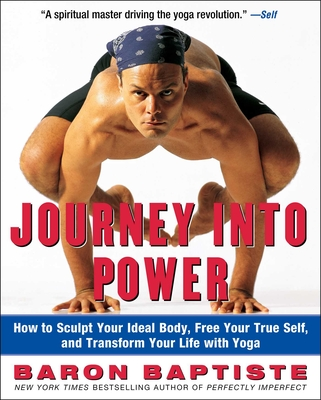 Journey Into Power: How to Sculpt Your Ideal Body, Free Your True Self, and Transform Your Life with Yoga - Baptiste, Baron, and Corman, Richard (Photographer)