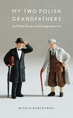 My Two Polish Grandfathers: And Other Essays on the Imaginative Life - Rybczynski, Witold
