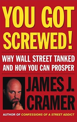 You Got Screwed!: Why Wall Street Tanked and How You Can Prosper - Cramer, James J