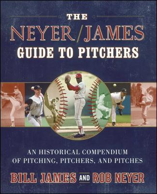 The Neyer/James Guide to Pitchers: An Historical Compendium of Pitching, Pitchers, and Pitches - James, Bill, and Neyer, Rob