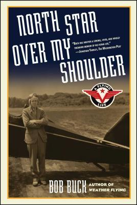 North Star Over My Shoulder: A Flying Life - Buck, Bob, and Buck, Robert N