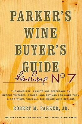 Parker's Wine Buyer's Guide: The Complete, Easy-To-Use Reference on Recent Vintages, Prices, and Ratings for More Than 8,000 Wines from All the Major Wine Regions - Parker, Robert M, Jr.