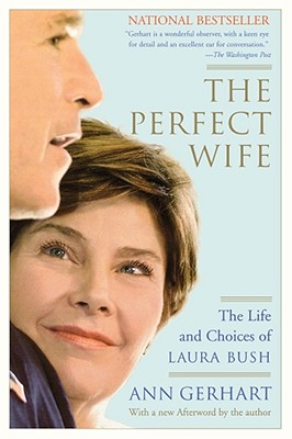 The Perfect Wife: The Life and Choices of Laura Bush - Gerhart, Ann