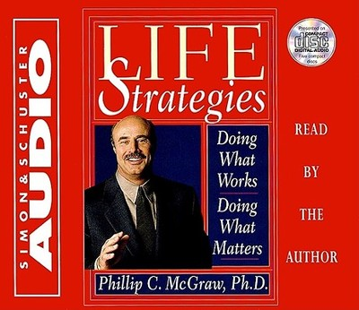 Life Strategies: Doing What Works Doing What Matters - McGraw, Phillip C, Ph.D. (Read by)