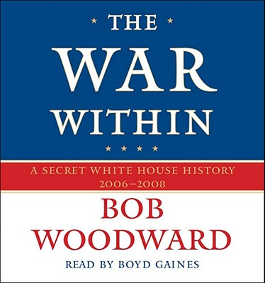 The War Within: A Secret White House History 2006-2008 - Woodward, Bob, and Gaines, Boyd (Read by)