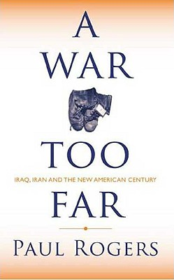 A War Too Far: Iraq, Iran and the New American Century - Rogers, Paul