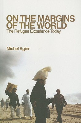 On the Margins of the World: The Refugee Experience Today - Agier, Michel