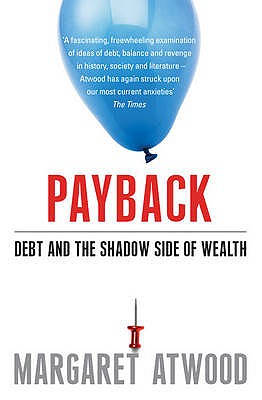 Payback: Debt and the Shadow Side of Wealth - Atwood, Margaret