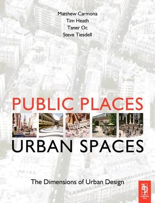 Public Places-Urban Spaces: The Dimensions of Urban Design - Carmona, Matthew, and Heath, Tim, and Oc, Taner, Professor