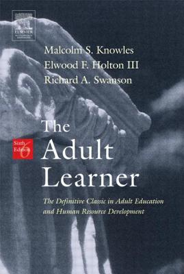 The Adult Learner: The Definitive Classic in Adult Education and Human Resource Development - Knowles, Malcolm S, PH.D., and Swanson, Richard A, PhD, and Holton, Elwood F