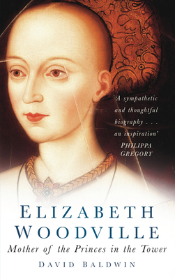Elizabeth Woodville: Mother of the Princes in the Tower - Baldwin, David, MB, BA